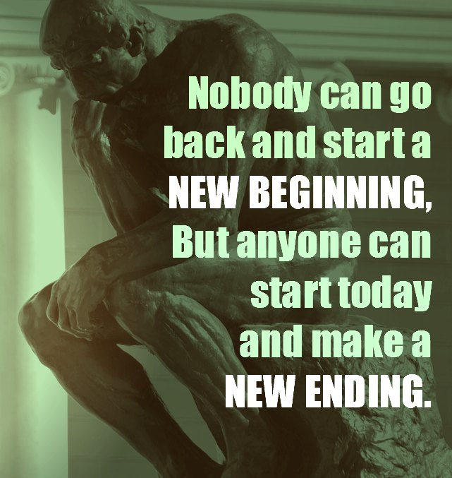 nobody can go back and start a new beginning but anyone can start today and make a new ending